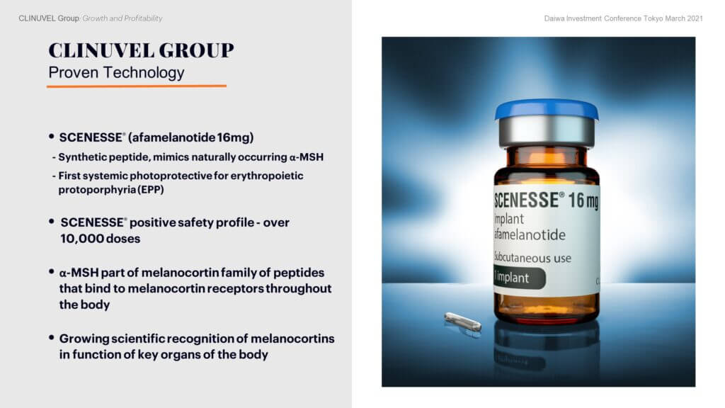 At the core of the business is SCENESSE®, the only approved treatment for EPP, a poorly characterised, rare metabolic disorder, causing lifelong light intolerance. Patients suffer acute phototoxic reactions after exposure to light. Without treatment, patients must avoid exposure to light and thus lead a life of social isolation.  Afamelanotide is the active ingredient in SCENESSE®. The drug: was developed as a controlled release subcutaneous injectable implant formulation, administered in an outpatient setting; has been shown to reduce the incidence and severity of phototoxic reactions and increase the time EPP patients can expose to light without phototoxicity; is monitored in post-authorisation use in EPP patients by an extensive pharmacovigilance program; and has maintained a positive safety profile from over 10,000 doses to over 1,400 individuals worldwide.  α-MSH is part of a family of peptides known as melanocortins, all of which are cleaved from the precursor polypeptide proopiomelanocortin (POMC) and bind to specific melanocortin receptors throughout the body.There is growing recognition of their role in the function of key organs of the body.  The safety and potential of SCENESSE® to treat other indications is the basis of CLINUVEL's strategy to translate the technology to new indications.