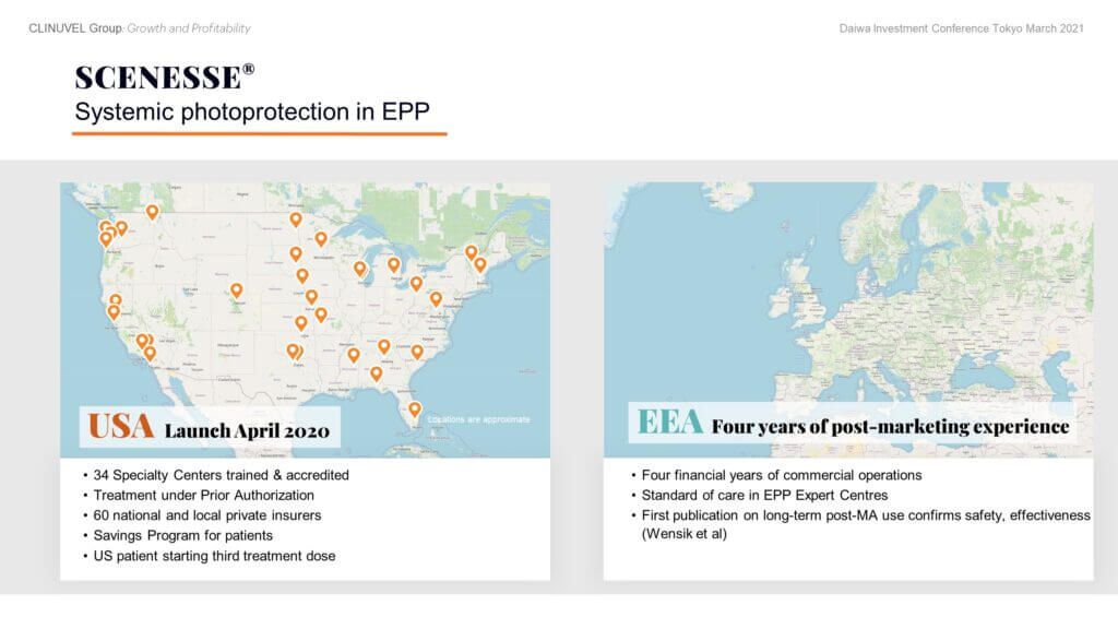 We first distributed SCENESSE® for EPP in Italy in 2010 and Switzerland in 2012 under special access programs. First supply under the EMA approval followed in June 2016 and under FDA approval in April 2020.  In the US, we distribute largely through certified dermatologists. We have trained and accredited 34 Specialty Centers compared to 30 planned by the end of 2021. Treatment under Prior Authorization means each patient confirms insurance coverage before treatment by their Specialty Center. Additionally, Centers require confirmation from the insurer of the treatment codes to charge for the medical consultation and drug administration. A Savings Program is operating for US EPP patients working off individual Insurance Plans. The US label allows one implant every two months.  Distribution in Europe is through EPP Expert Centres, trained and accredited by CLINUVEL. Demand for SCENESSE® in Europe has been strong with patient retention of 94 to 97% in the European Economic Area. COVID impacted the treatment of EPP patients in March to May 2020 when a few centres were not able to provide treatment due to priority to COVID patients, and some EPP patients could not travel to get treatment. Since then, notwithstanding the risk of new waves of COVID, treatment has largely normalised in Europe.  SCENESSE® was approved by the Australian Therapeutic Goods Administration (TGA) in October 2020 for the prevention of phototoxicity in adult patients with EPP and granted market access in Israel as a first line treatment for the prevention of phototoxicity in adult patients with EPP in February 2021. We are committed to facilitating treatment access to SCENESSE® for EPP patients worldwide.